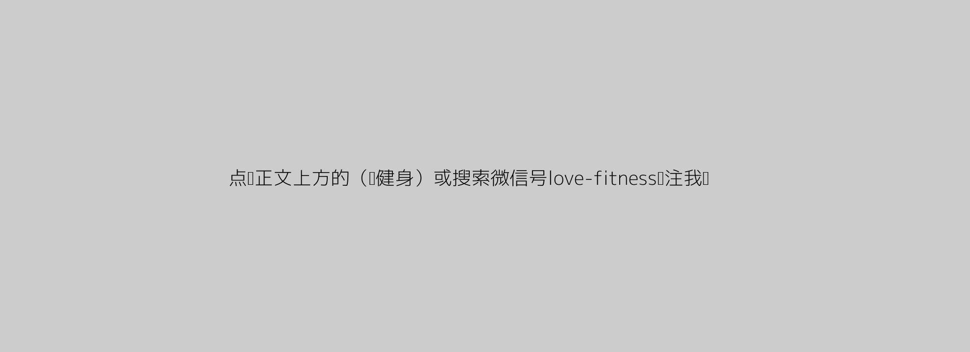 点击正文上方的(爱健身)或搜索微信号love-fitness关注我们