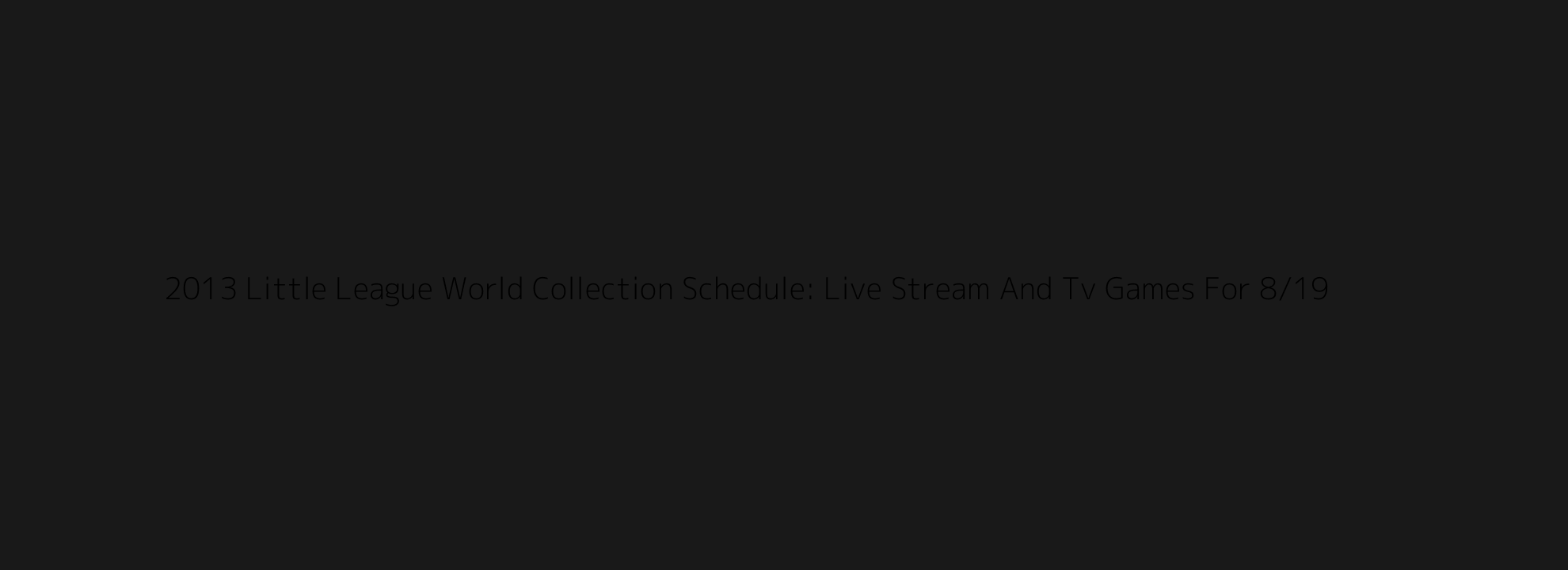 2013 Little League World Collection Schedule: Live Stream And Tv Games For 8/19
