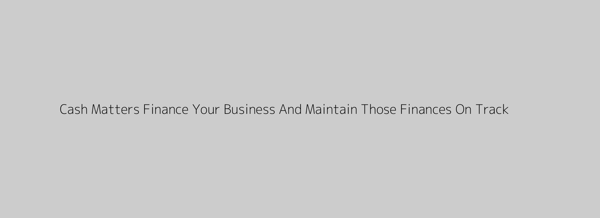 Cash Matters Finance Your Business And Maintain Those Finances On Track