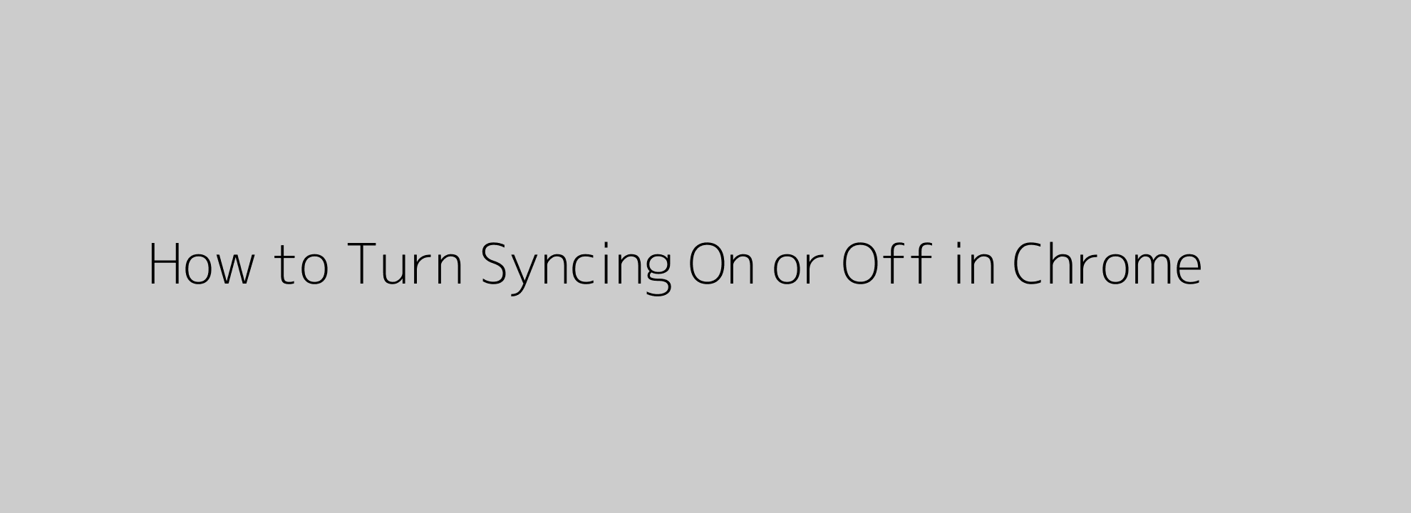 How to Turn Syncing On or Off in Chrome