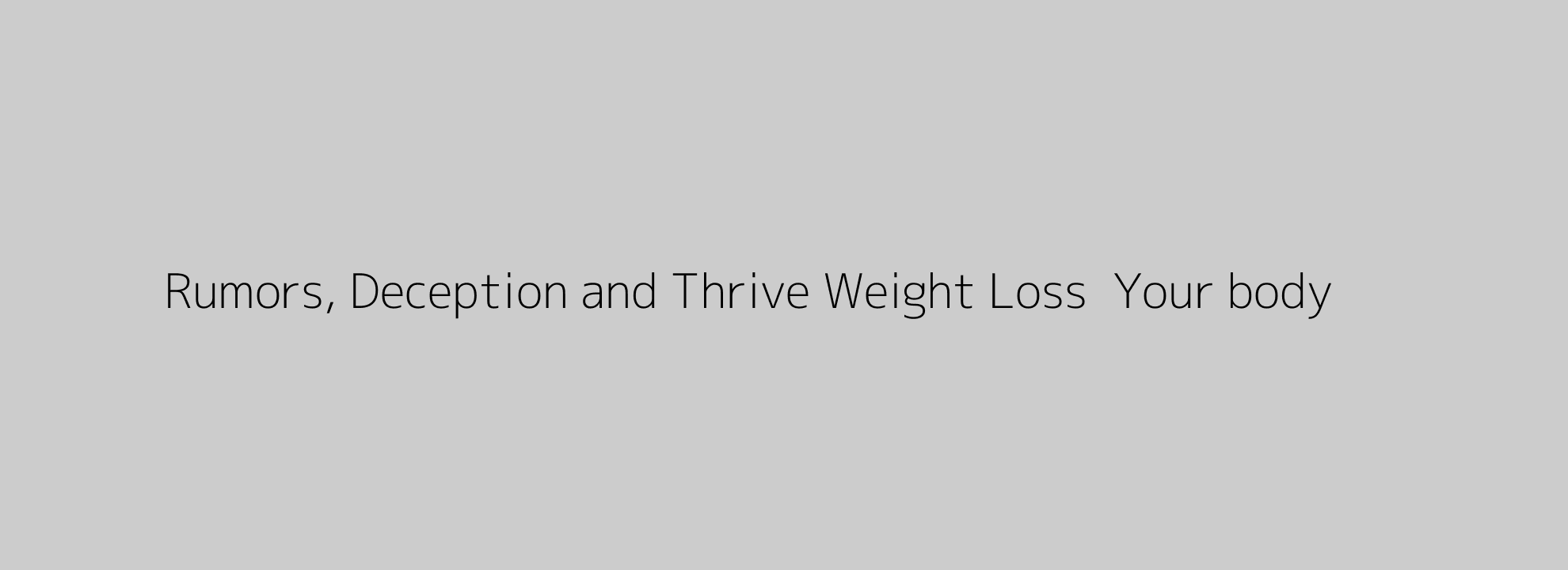 Rumors, Deception and Thrive Weight Loss  Your body