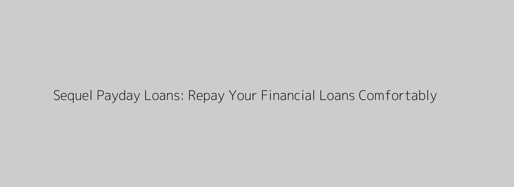 Sequel Payday Loans: Repay Your Financial Loans Comfortably