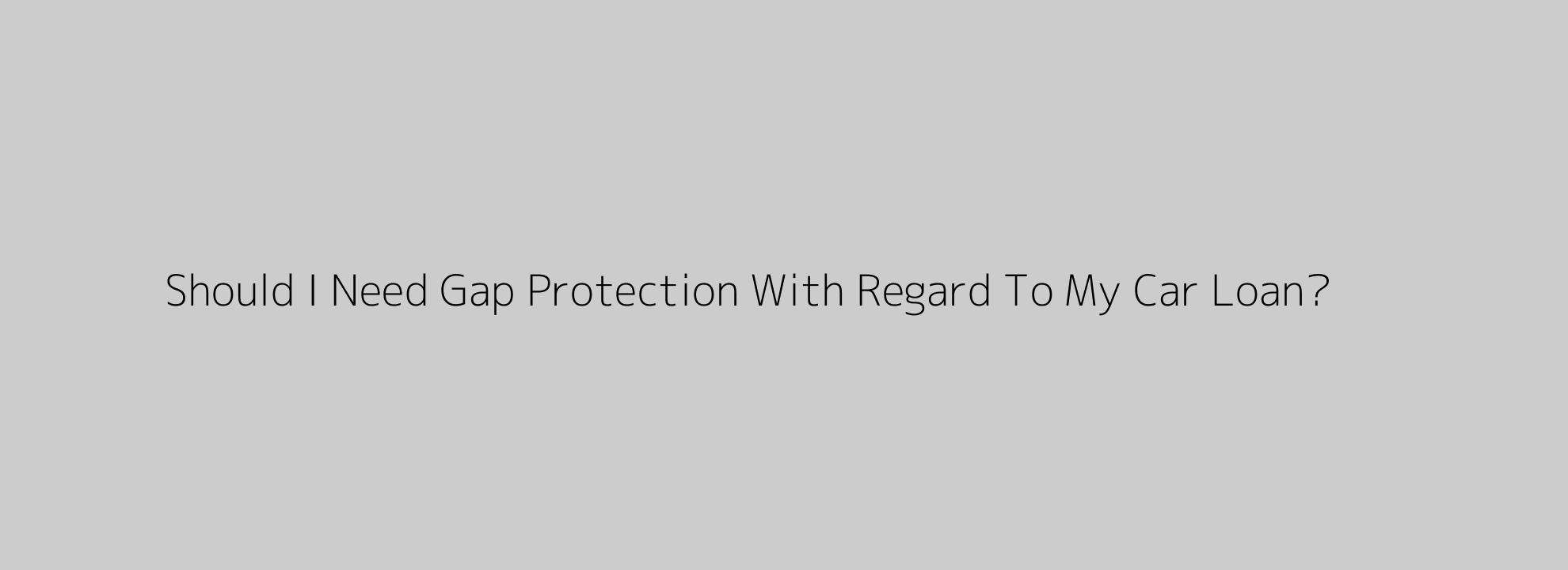 Should I Need Gap Protection With Regard To My Car Loan?
