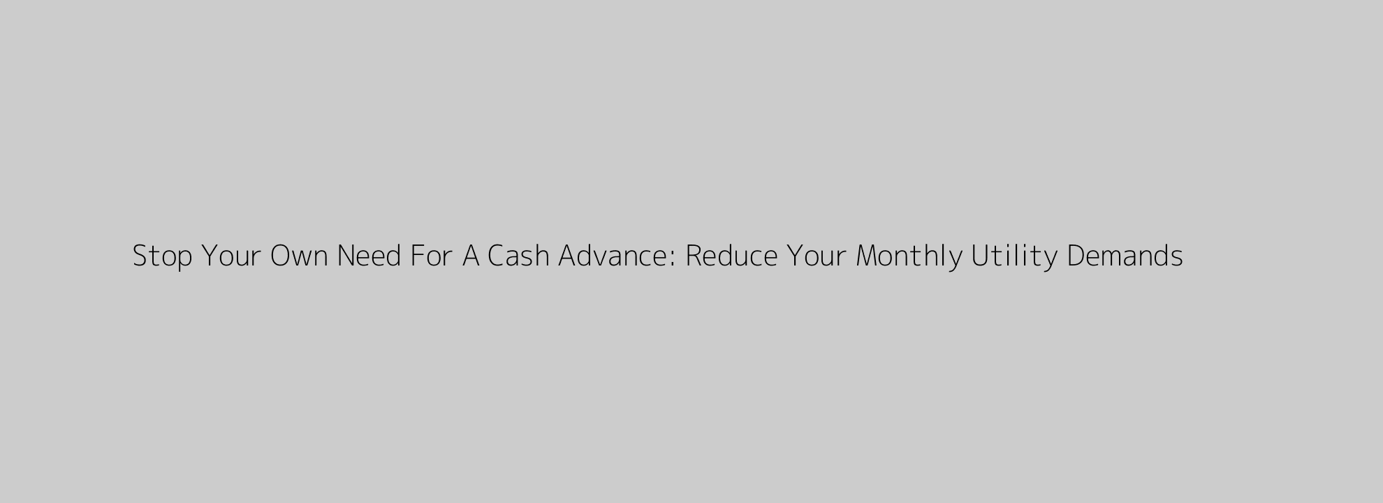 Stop Your Own Need For A Cash Advance: Reduce Your Monthly Utility Demands