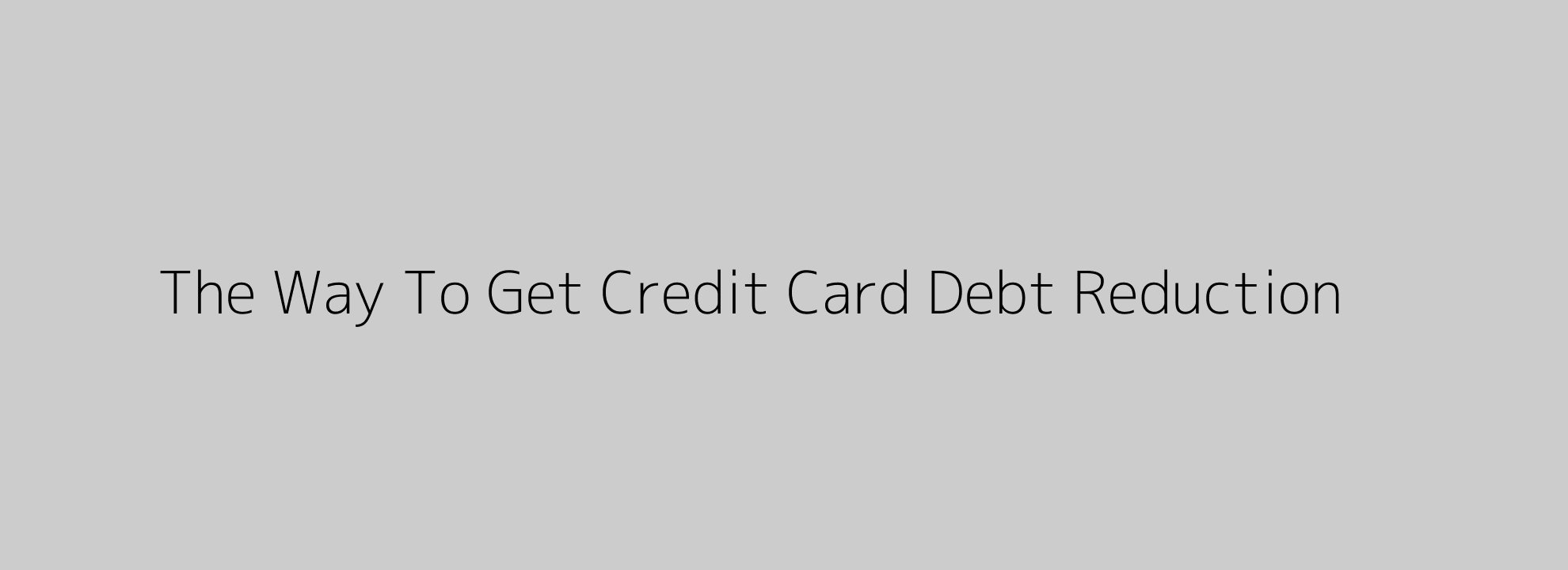 The Way To Get Credit Card Debt Reduction