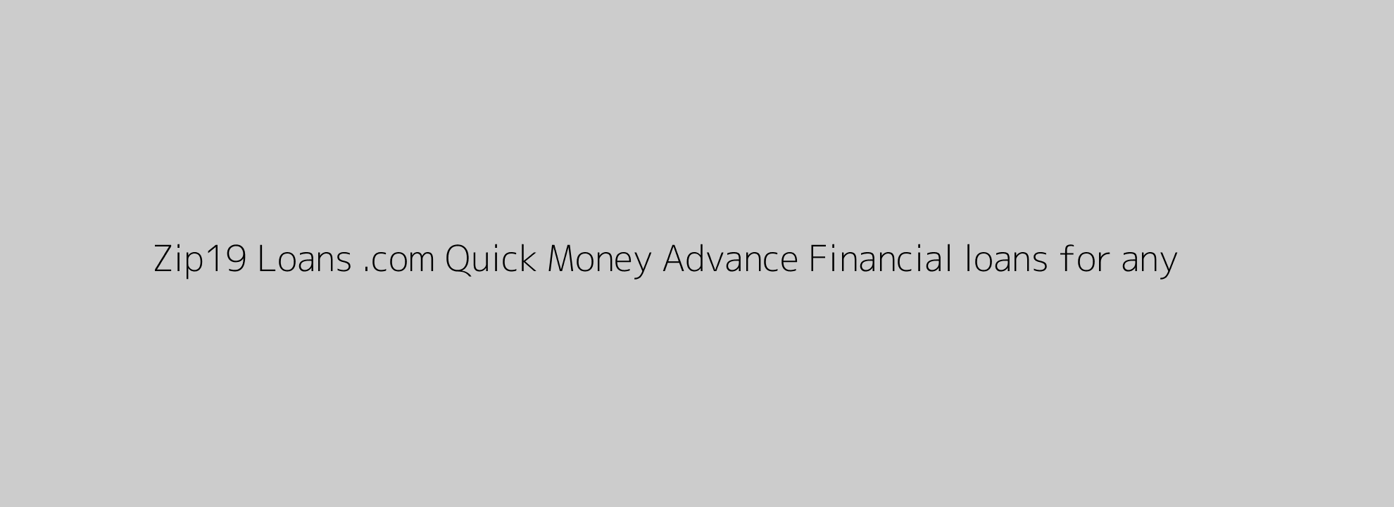 Zip19 Loans .com Quick Money Advance Financial loans for any