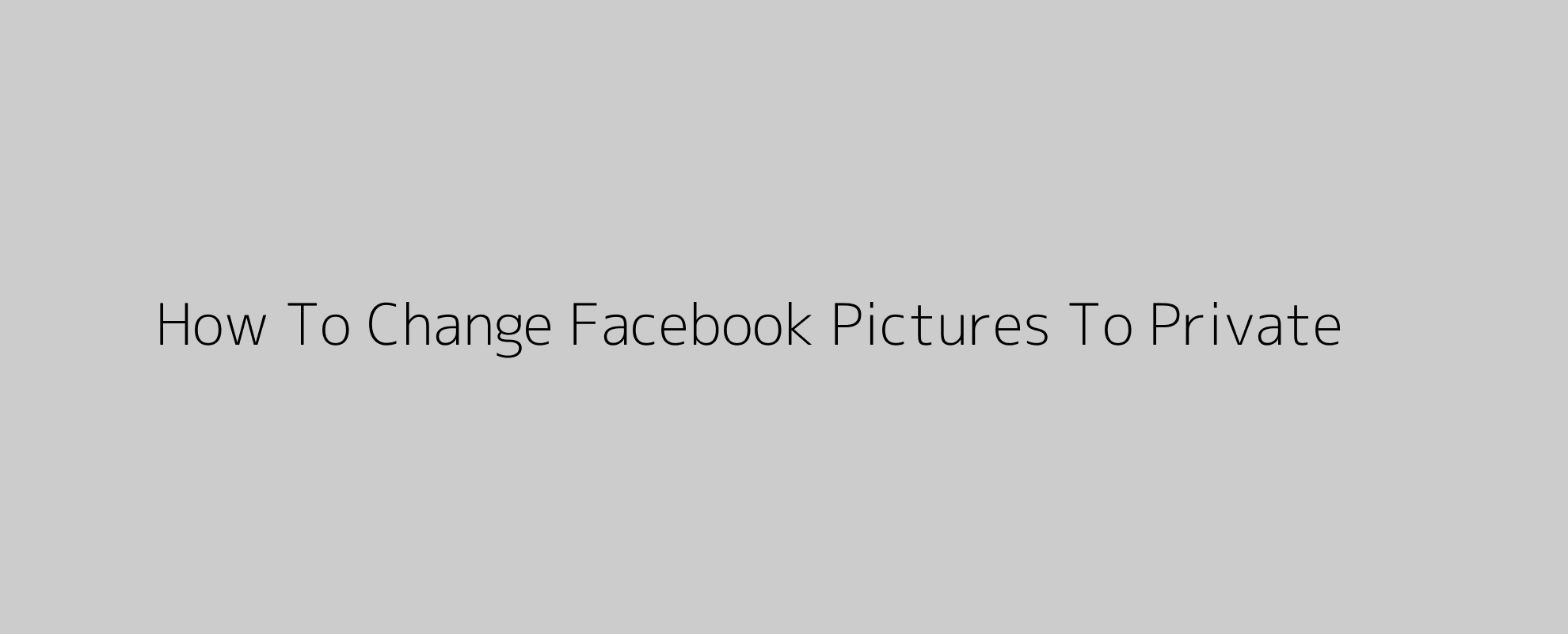 How To Change Facebook Pictures To Private