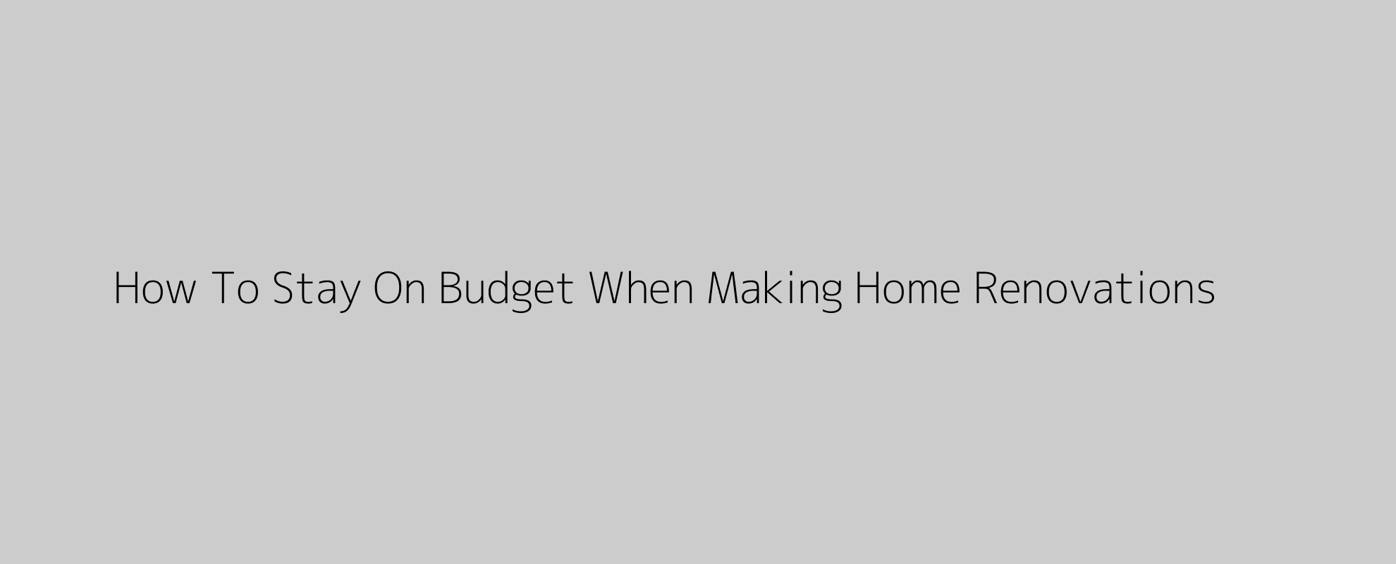 How To Stay On Budget When Making Home Renovations