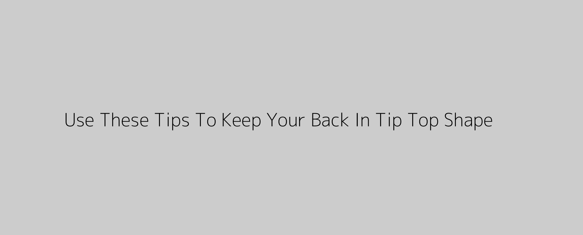 Use These Tips To Keep Your Back In Tip Top Shape