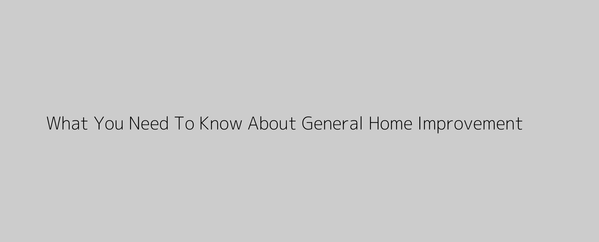 What You Need To Know About General Home Improvement