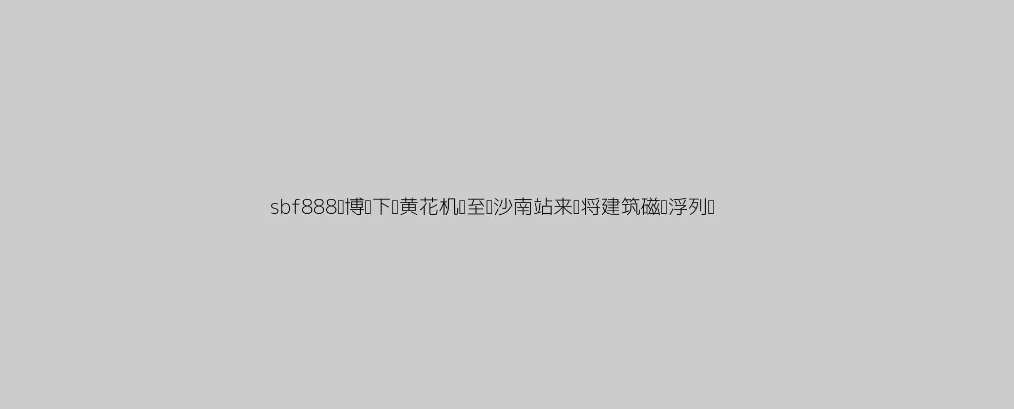 sbf888胜博发下载黄花机场至长沙南站来岁将建筑磁悬浮列车